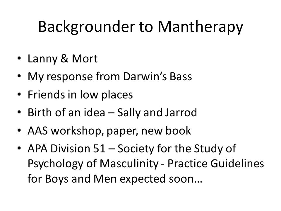 Backgrounder to Mantherapy Lanny & Mort My response from Darwins Bass Friends in low places Birth of an idea – Sally and Jarrod AAS workshop, paper, new book APA Division 51 – Society for the Study of Psychology of Masculinity - Practice Guidelines for Boys and Men expected soon…