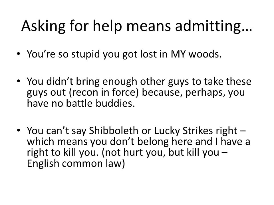 Asking for help means admitting… Youre so stupid you got lost in MY woods.