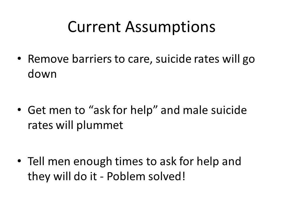 Current Assumptions Remove barriers to care, suicide rates will go down Get men to ask for help and male suicide rates will plummet Tell men enough times to ask for help and they will do it - Poblem solved!