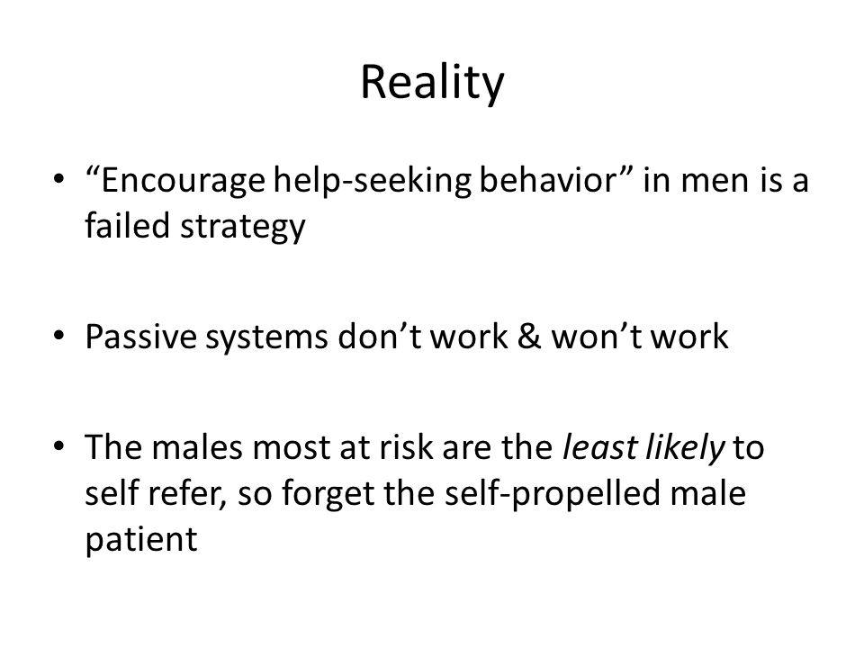Reality Encourage help-seeking behavior in men is a failed strategy Passive systems dont work & wont work The males most at risk are the least likely to self refer, so forget the self-propelled male patient