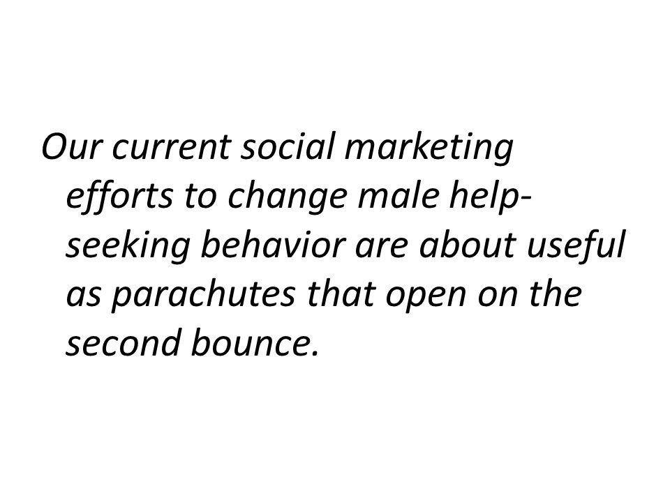 Our current social marketing efforts to change male help- seeking behavior are about useful as parachutes that open on the second bounce.