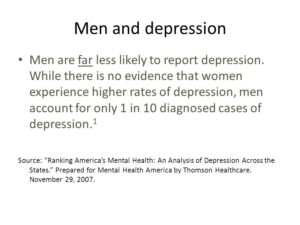 Men and depression Men are far less likely to report depression.