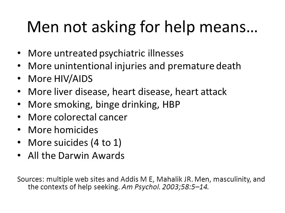 Men not asking for help means… More untreated psychiatric illnesses More unintentional injuries and premature death More HIV/AIDS More liver disease, heart disease, heart attack More smoking, binge drinking, HBP More colorectal cancer More homicides More suicides (4 to 1) All the Darwin Awards Sources: multiple web sites and Addis M E, Mahalik JR.