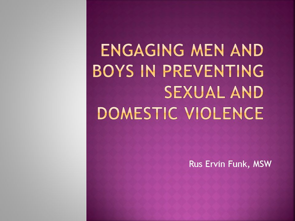 Men are different than women Men do not experience domestic and sexual violence like women do Mens recognize that domestic and sexual violence have a different impact on women Domestic and sexual violence are gendered Not all men are similarly situated in relation to sexual and domestic violence © 2012 Rus Ervin Funk, all rights reserved