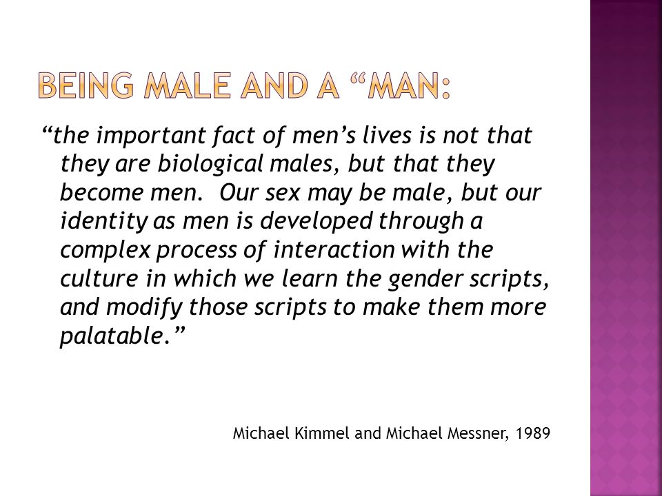 the important fact of mens lives is not that they are biological males, but that they become men. Our sex may be male, but our identity as men is deve