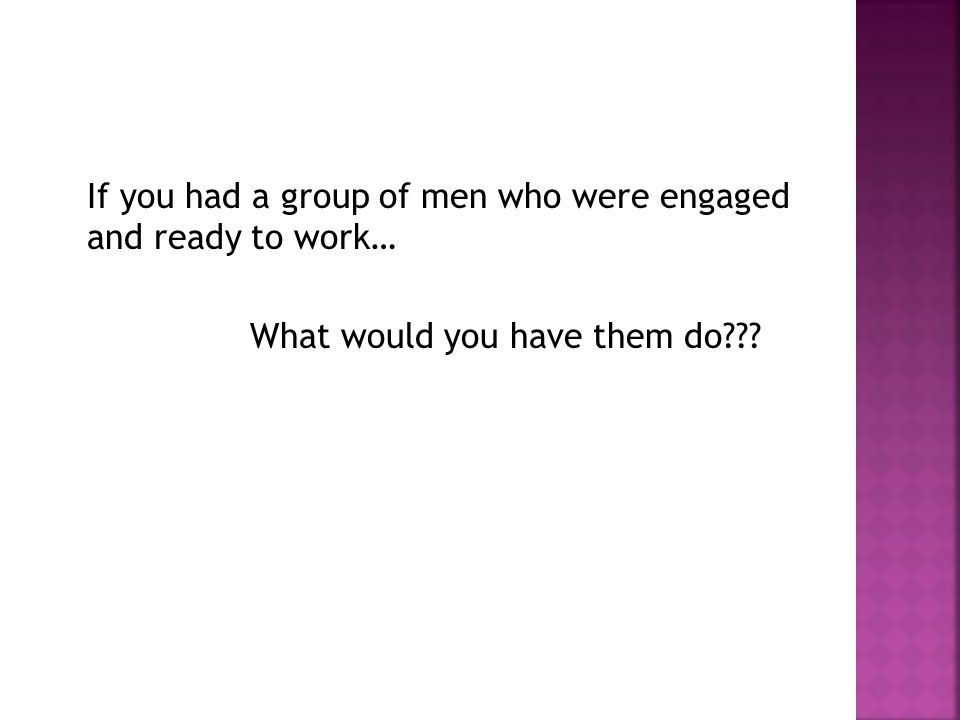 If you had a group of men who were engaged and ready to work… What would you have them do???