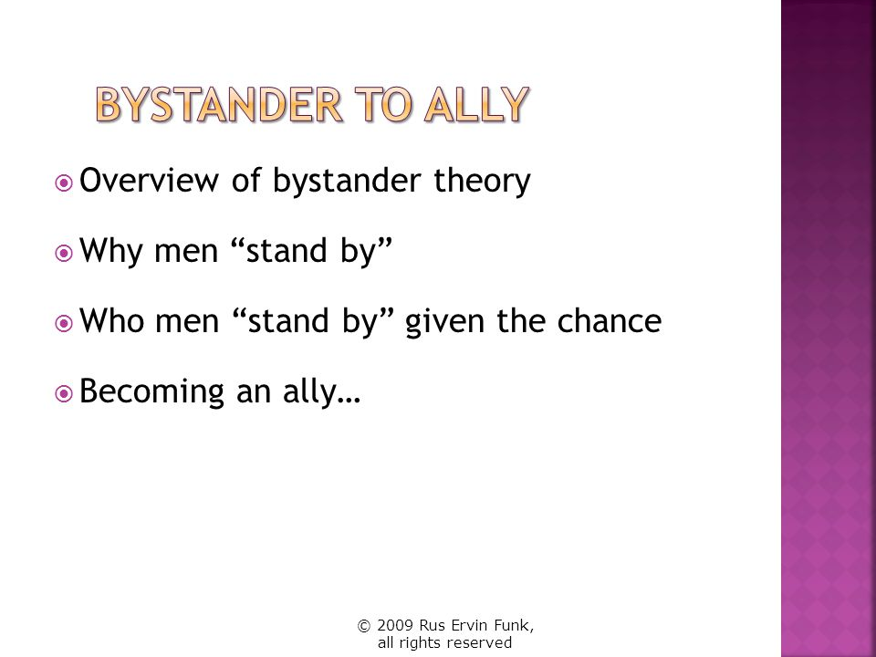 Overview of bystander theory Why men stand by Who men stand by given the chance Becoming an ally… © 2009 Rus Ervin Funk, all rights reserved