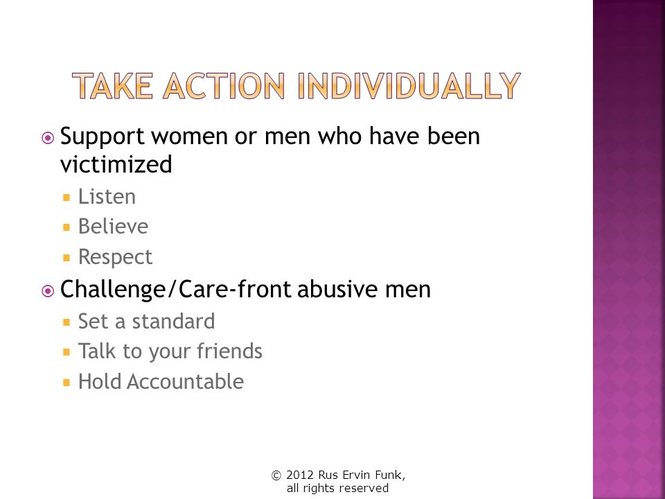 Support women or men who have been victimized Listen Believe Respect Challenge/Care-front abusive men Set a standard Talk to your friends Hold Account