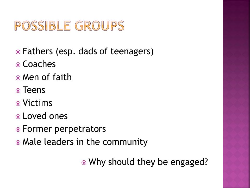 Fathers (esp. dads of teenagers) Coaches Men of faith Teens Victims Loved ones Former perpetrators Male leaders in the community Why should they be en