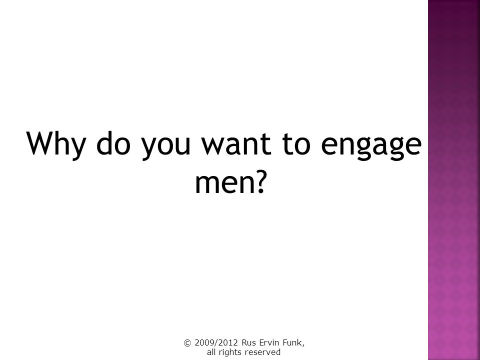 Why do you want to engage men? © 2009/2012 Rus Ervin Funk, all rights reserved