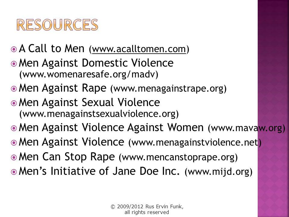 A Call to Men (www.acalltomen.com) Men Against Domestic Violence (www.womenaresafe.org/madv) Men Against Rape (www.menagainstrape.org) Men Against Sex