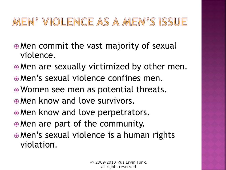 A Call to Men (www.acalltomen.com) Men Against Domestic Violence (www.womenaresafe.org/madv) Men Against Rape (www.menagainstrape.org) Men Against Sexual Violence (www.menagainstsexualviolence.org) Men Against Violence Against Women (www.mavaw.org) Men Against Violence (www.menagainstviolence.net) Men Can Stop Rape (www.mencanstoprape.org) Mens Initiative of Jane Doe Inc.