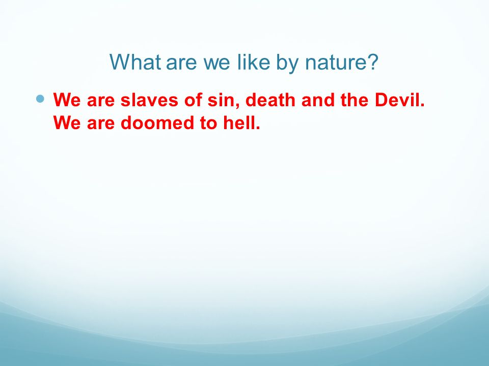 What are we like by nature? We are slaves of sin, death and the Devil. We are doomed to hell.