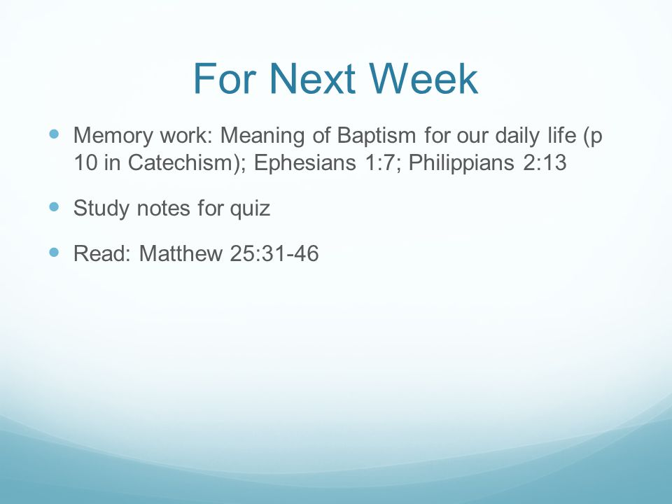 For Next Week Memory work: Meaning of Baptism for our daily life (p 10 in Catechism); Ephesians 1:7; Philippians 2:13 Study notes for quiz Read: Matthew 25:31-46