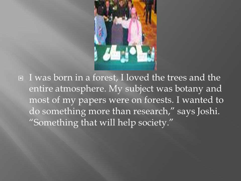 I was born in a forest, I loved the trees and the entire atmosphere. My subject was botany and most of my papers were on forests. I wanted to do somet