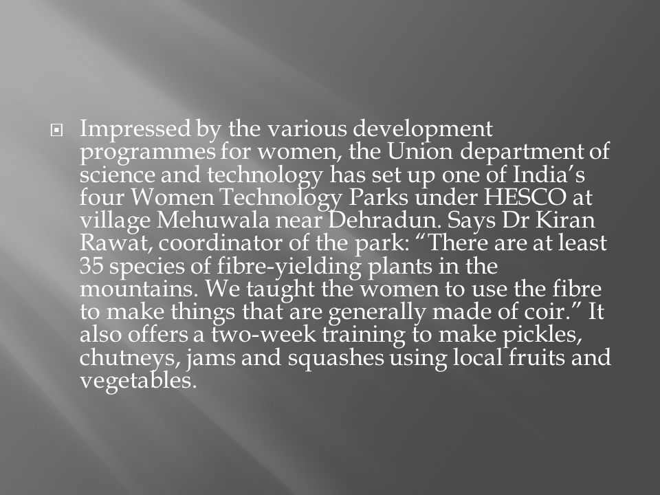 Impressed by the various development programmes for women, the Union department of science and technology has set up one of Indias four Women Technology Parks under HESCO at village Mehuwala near Dehradun.
