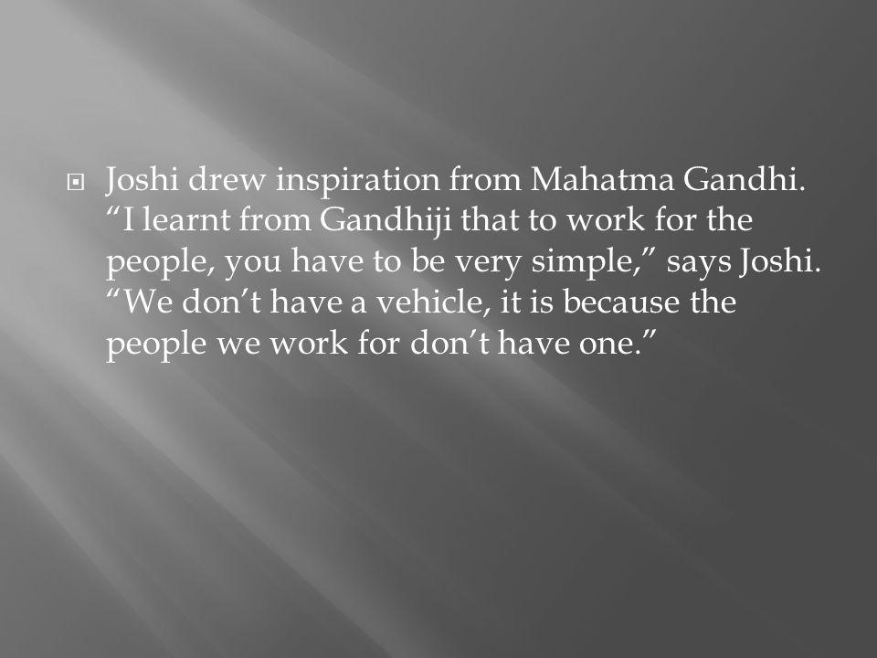 Joshi drew inspiration from Mahatma Gandhi.