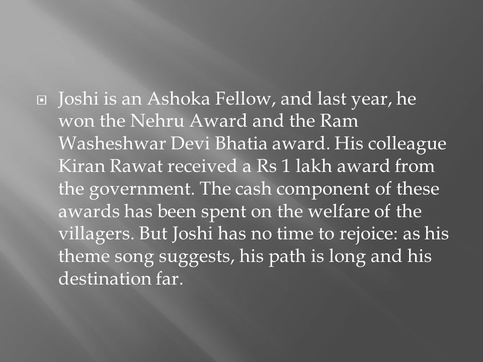Joshi is an Ashoka Fellow, and last year, he won the Nehru Award and the Ram Washeshwar Devi Bhatia award.