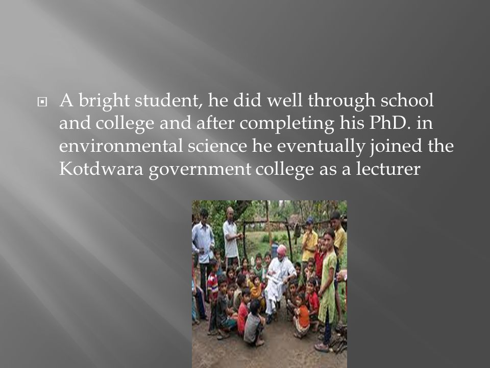 A bright student, he did well through school and college and after completing his PhD. in environmental science he eventually joined the Kotdwara gove