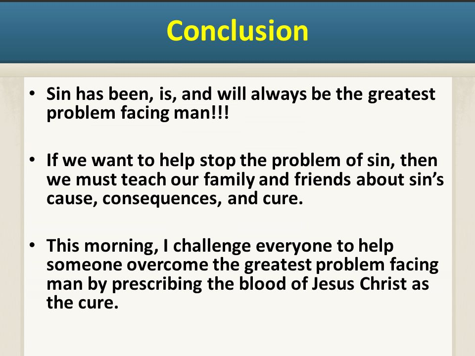 Conclusion Sin has been, is, and will always be the greatest problem facing man!!.