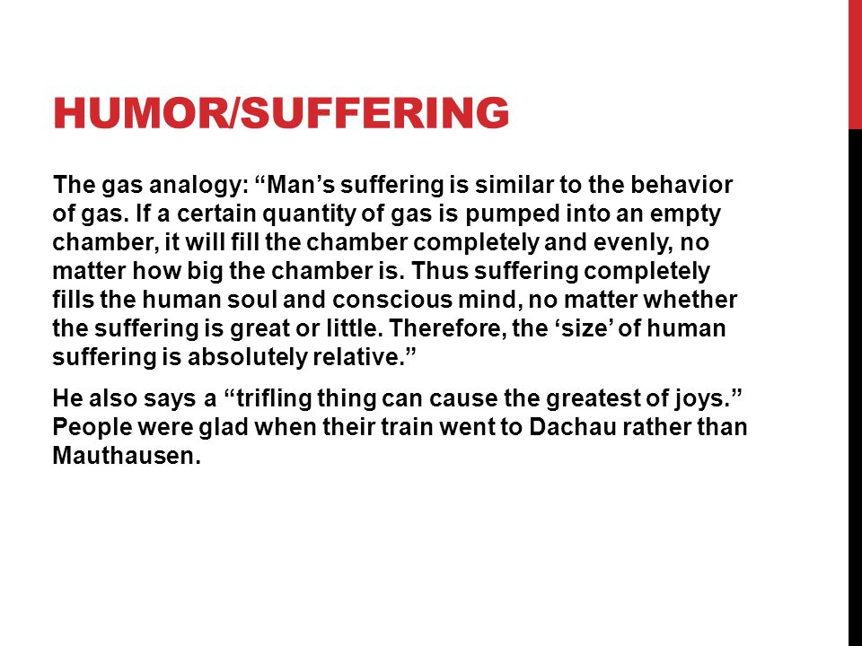 HUMOR/SUFFERING The gas analogy: Mans suffering is similar to the behavior of gas. If a certain quantity of gas is pumped into an empty chamber, it wi