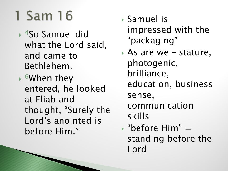 4 So Samuel did what the Lord said, and came to Bethlehem. 6 When they entered, he looked at Eliab and thought, Surely the Lords anointed is before Hi