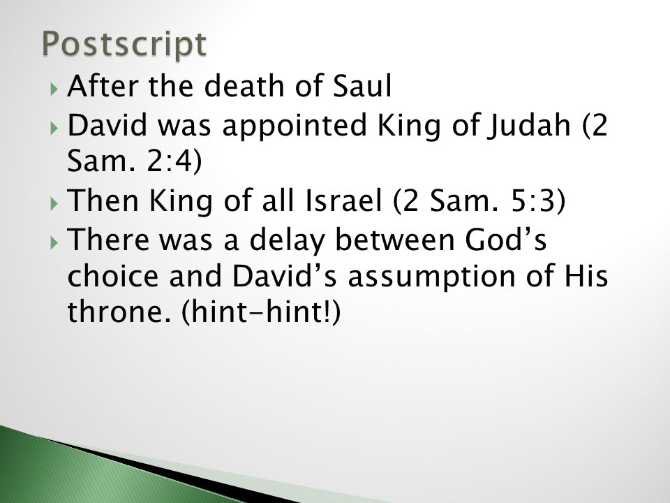 After the death of Saul David was appointed King of Judah (2 Sam. 2:4) Then King of all Israel (2 Sam. 5:3) There was a delay between Gods choice and