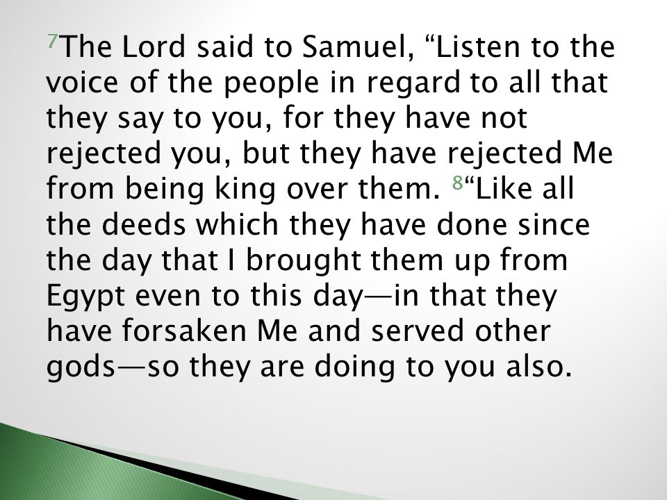7 The Lord said to Samuel, Listen to the voice of the people in regard to all that they say to you, for they have not rejected you, but they have reje