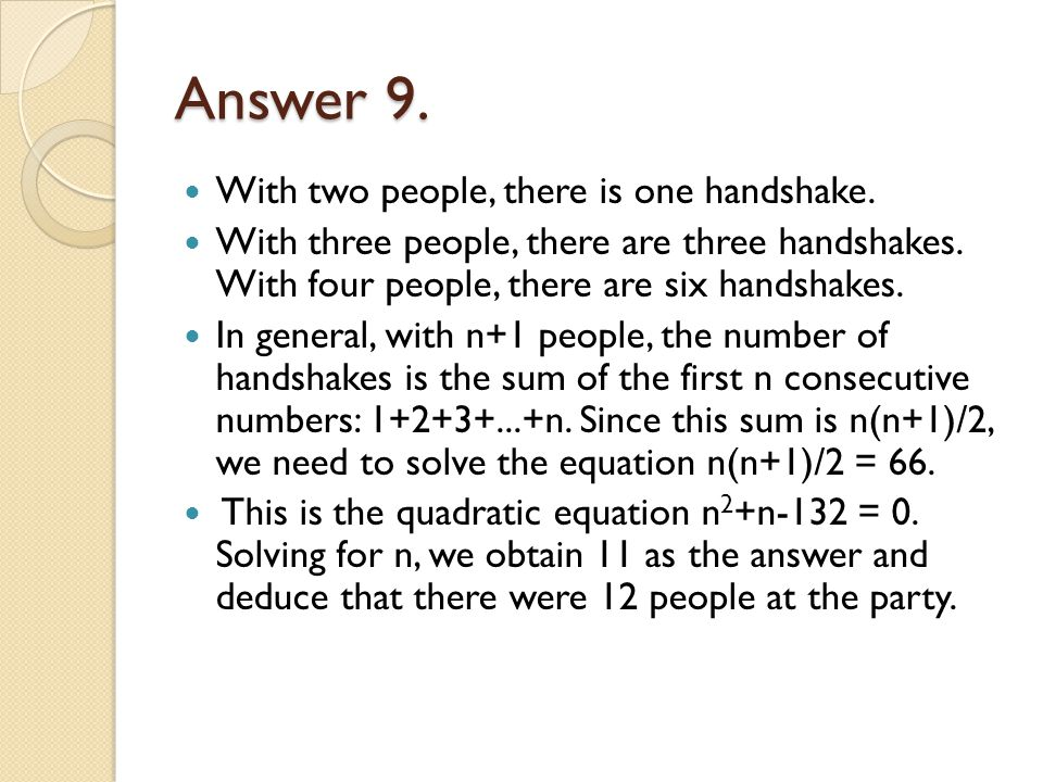Answer 9. With two people, there is one handshake. With three people, there are three handshakes. With four people, there are six handshakes. In gener