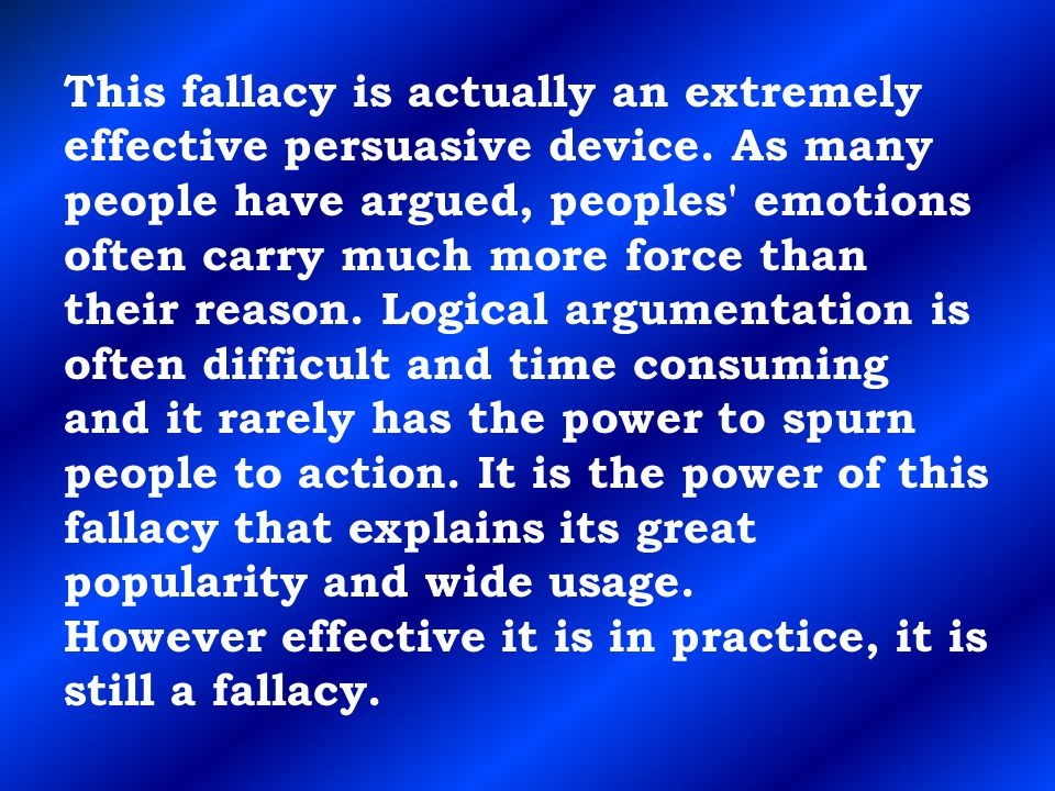 This fallacy is actually an extremely effective persuasive device. As many people have argued, peoples' emotions often carry much more force than thei