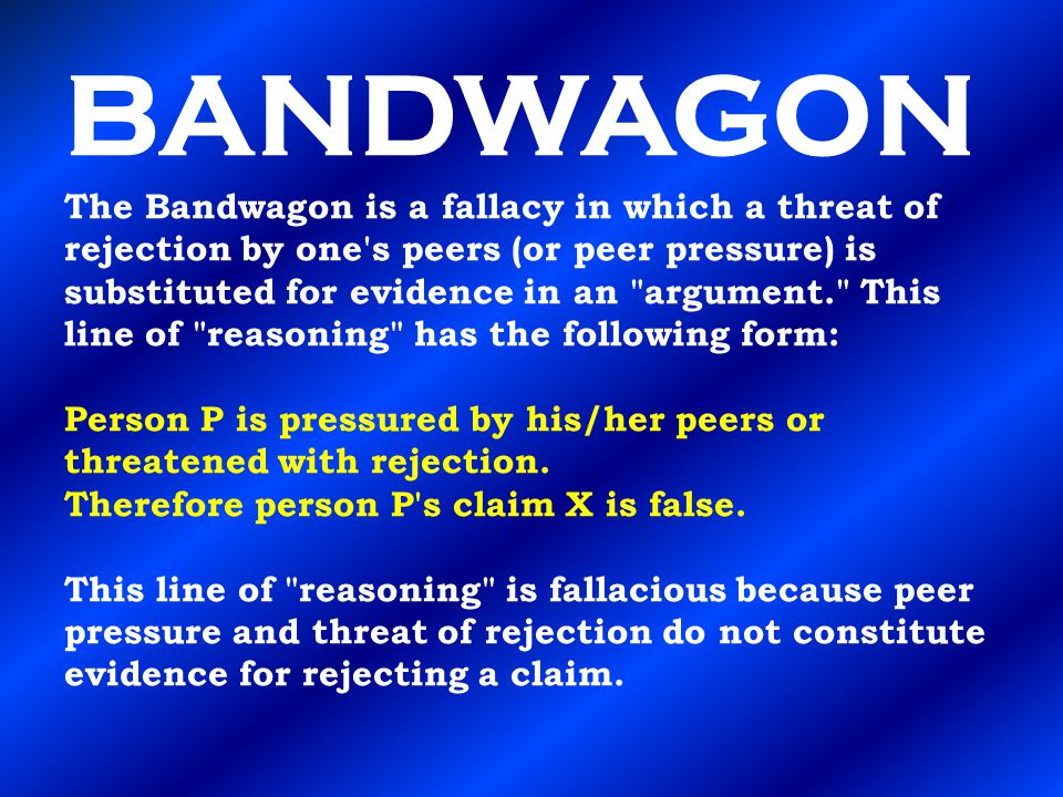 BANDWAGON The Bandwagon is a fallacy in which a threat of rejection by one's peers (or peer pressure) is substituted for evidence in an