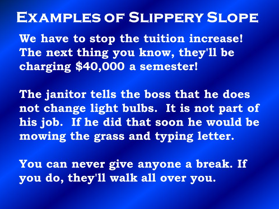 Examples of Slippery Slope We have to stop the tuition increase! The next thing you know, they'll be charging $40,000 a semester! The janitor tells th