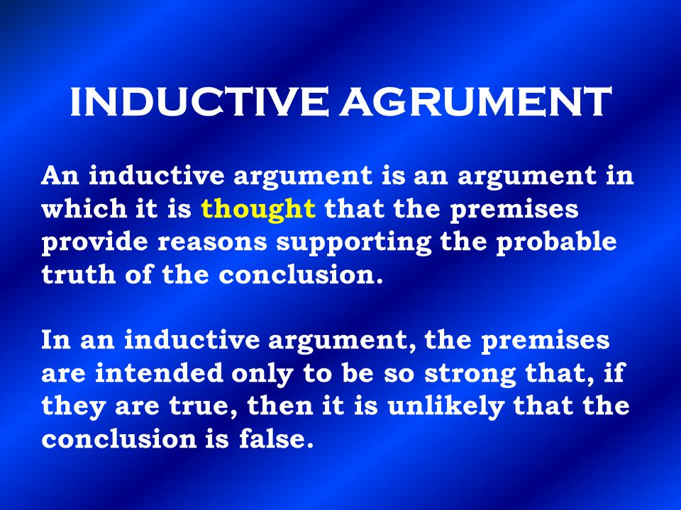 INDUCTIVE AGRUMENT An inductive argument is an argument in which it is thought that the premises provide reasons supporting the probable truth of the