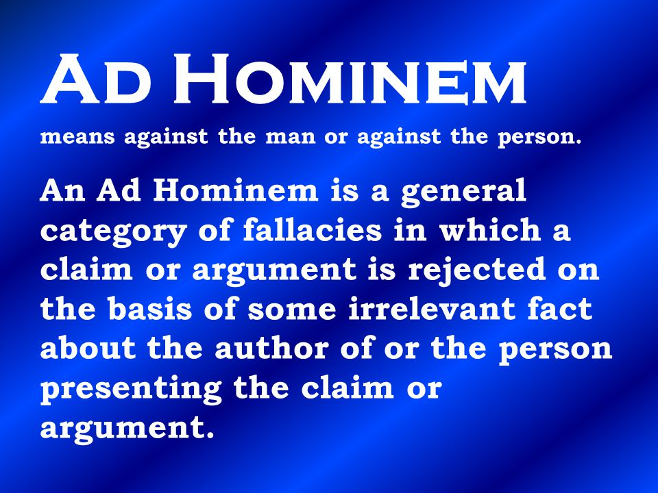 Ad Hominem means against the man or against the person. An Ad Hominem is a general category of fallacies in which a claim or argument is rejected on t