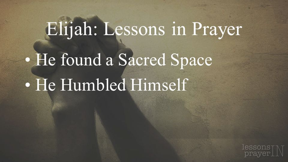 Elijah: Lessons in Prayer He found a Sacred Space He Humbled Himself