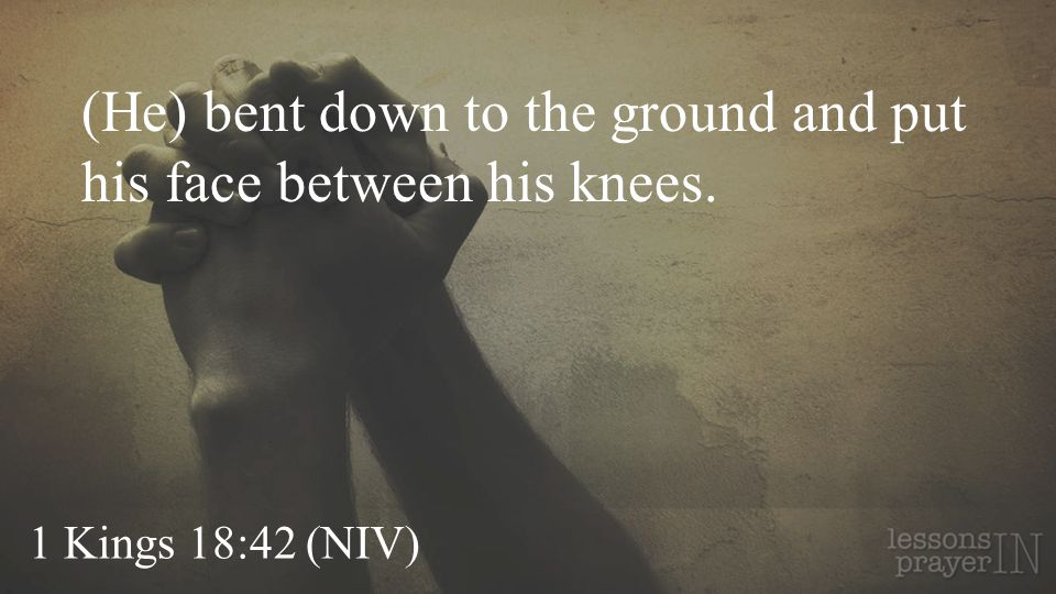 1 Kings 18:42 (NIV) (He) bent down to the ground and put his face between his knees.