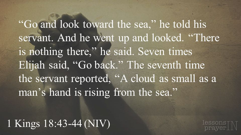 1 Kings 18:43-44 (NIV) Go and look toward the sea, he told his servant. And he went up and looked. There is nothing there, he said. Seven times Elijah