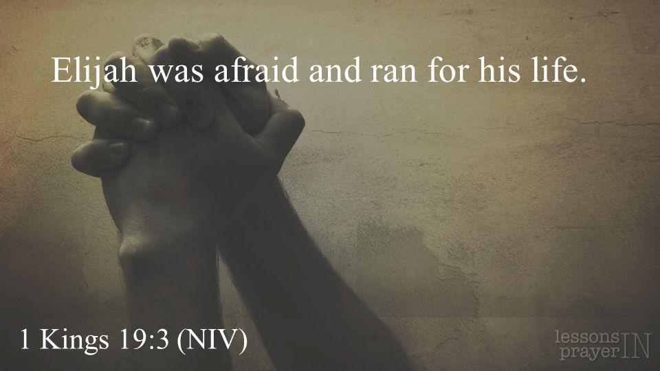 1 Kings 19:3 (NIV) Elijah was afraid and ran for his life.