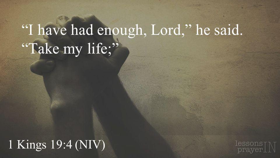 1 Kings 19:4 (NIV) I have had enough, Lord, he said. Take my life;