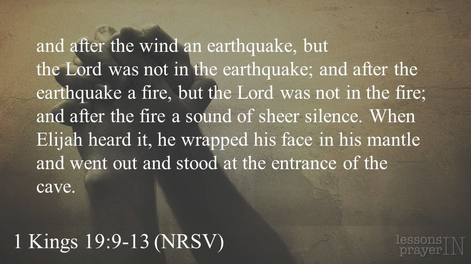 1 Kings 19:9-13 (NRSV) and after the wind an earthquake, but the Lord was not in the earthquake; and after the earthquake a fire, but the Lord was not