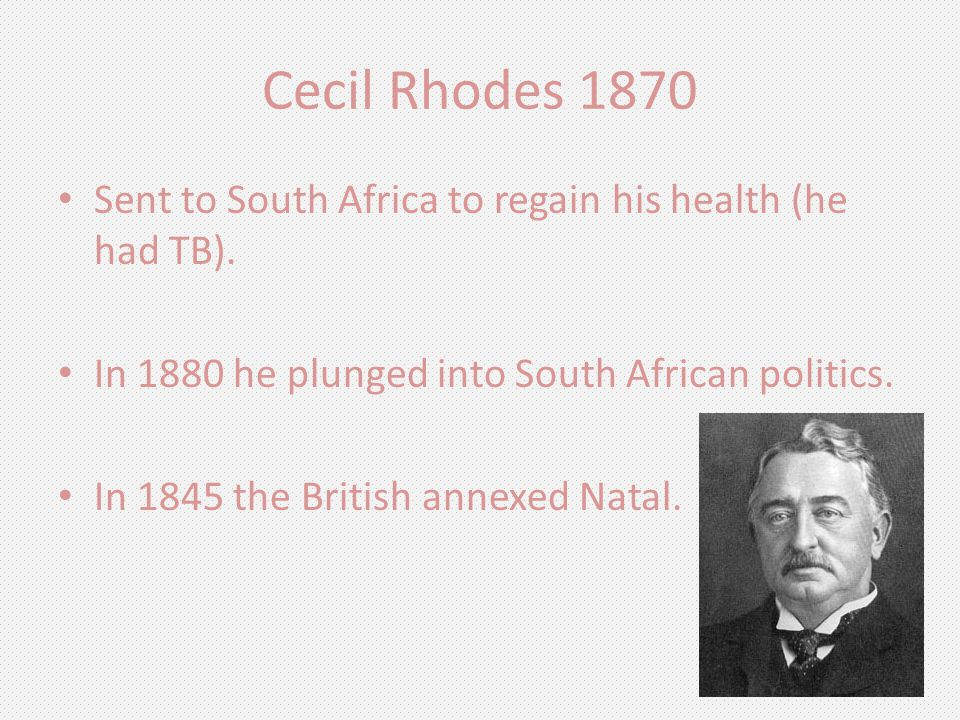 Cecil Rhodes 1870 Sent to South Africa to regain his health (he had TB). In 1880 he plunged into South African politics. In 1845 the British annexed N
