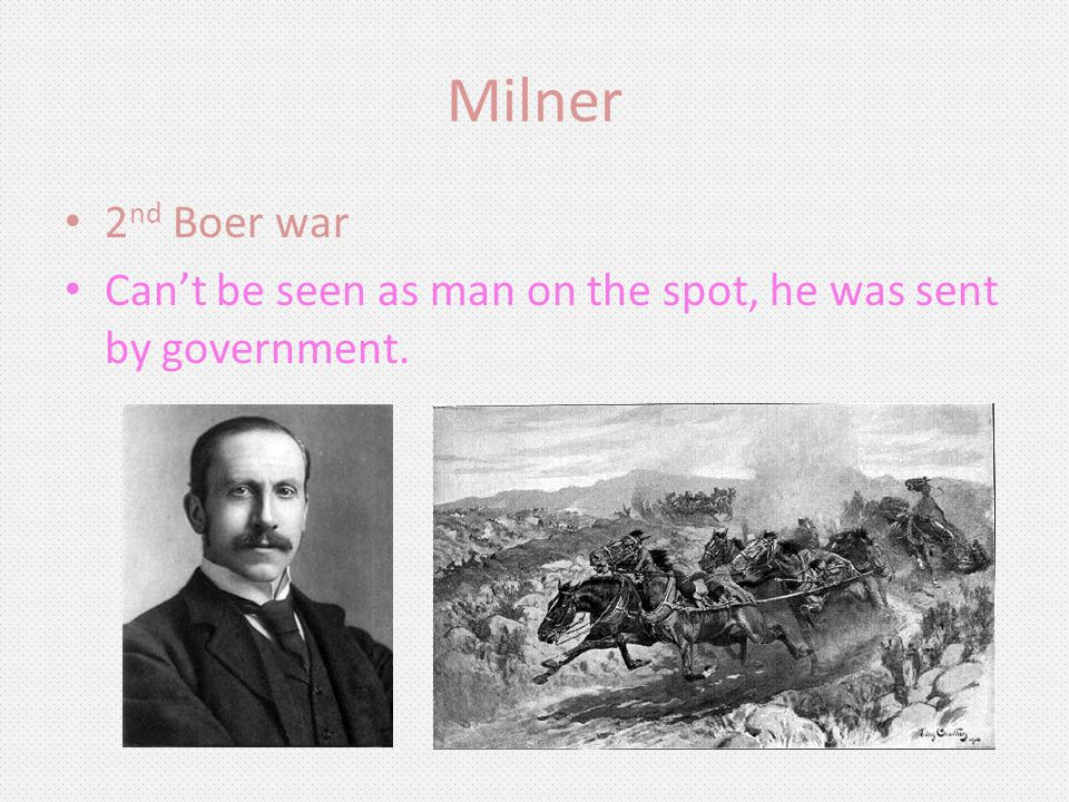 Milner 2 nd Boer war Cant be seen as man on the spot, he was sent by government.