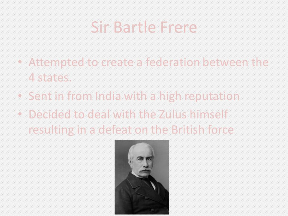 Sir Bartle Frere Attempted to create a federation between the 4 states. Sent in from India with a high reputation Decided to deal with the Zulus himse