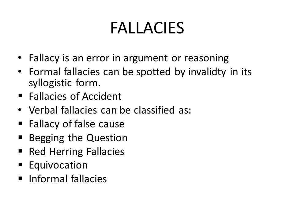 FALLACIES Fallacy is an error in argument or reasoning Formal fallacies can be spotted by invalidty in its syllogistic form.