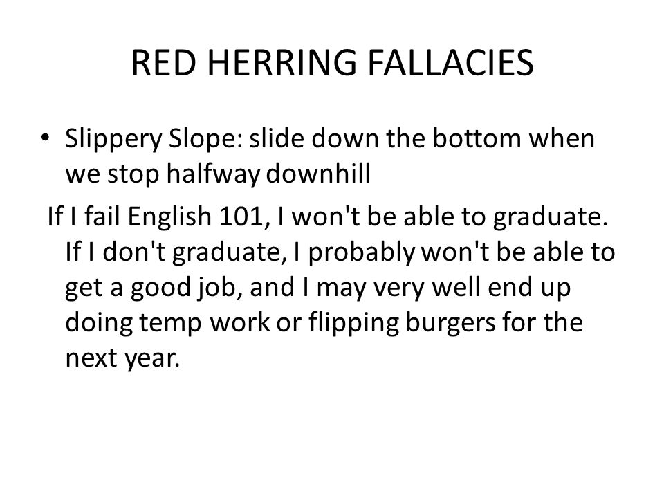 RED HERRING FALLACIES Slippery Slope: slide down the bottom when we stop halfway downhill If I fail English 101, I won t be able to graduate.