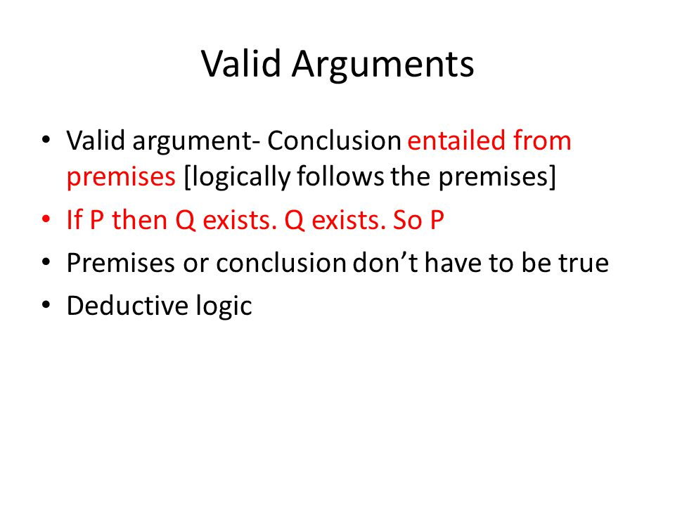 Valid Arguments Valid argument- Conclusion entailed from premises [logically follows the premises] If P then Q exists.
