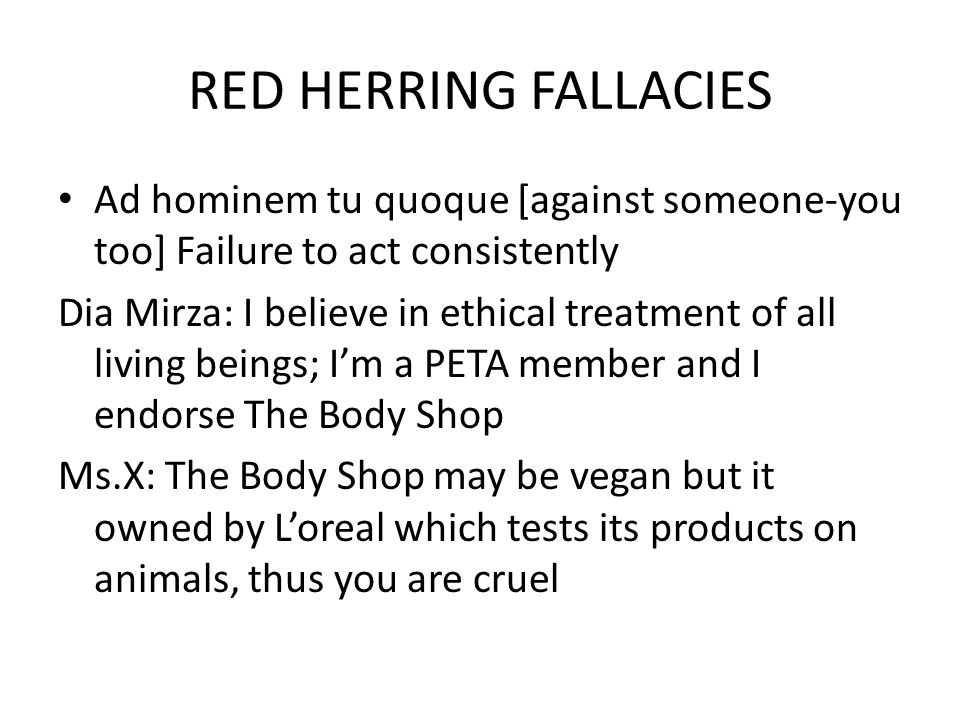 RED HERRING FALLACIES Ad hominem tu quoque [against someone-you too] Failure to act consistently Dia Mirza: I believe in ethical treatment of all living beings; Im a PETA member and I endorse The Body Shop Ms.X: The Body Shop may be vegan but it owned by Loreal which tests its products on animals, thus you are cruel