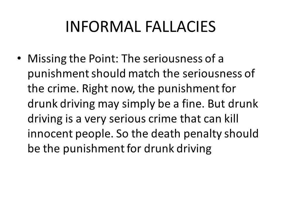 INFORMAL FALLACIES Missing the Point: The seriousness of a punishment should match the seriousness of the crime.