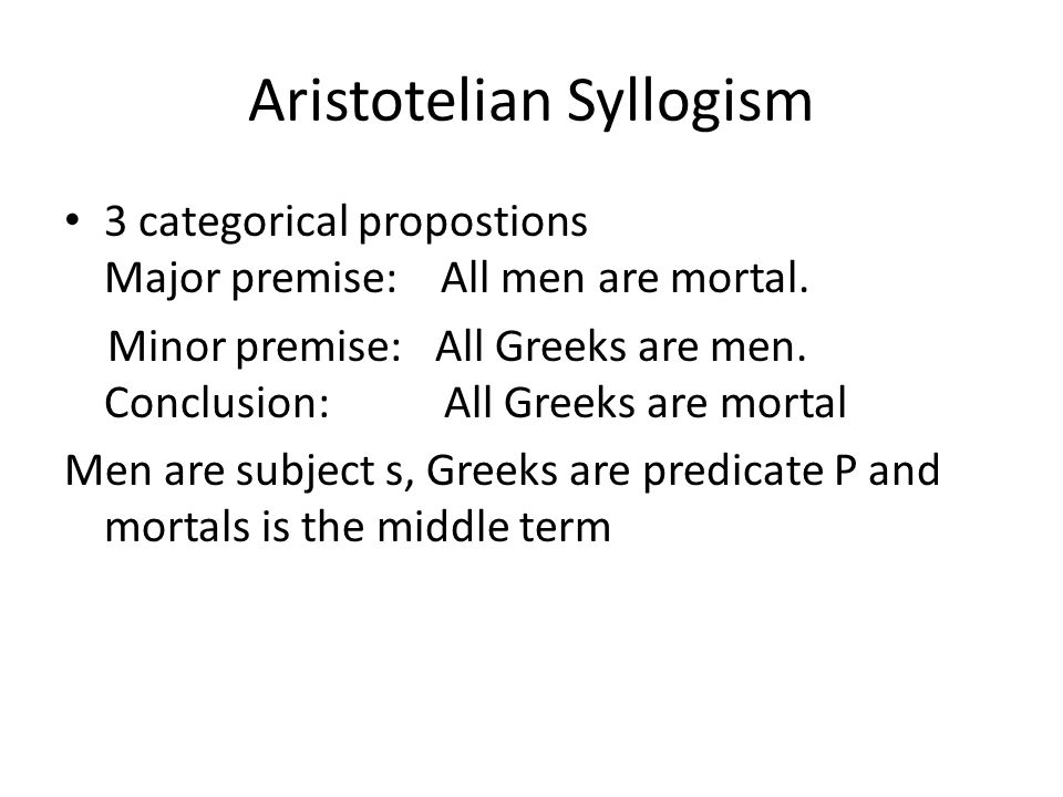 Aristotelian Syllogism 3 categorical propostions Major premise: All men are mortal.