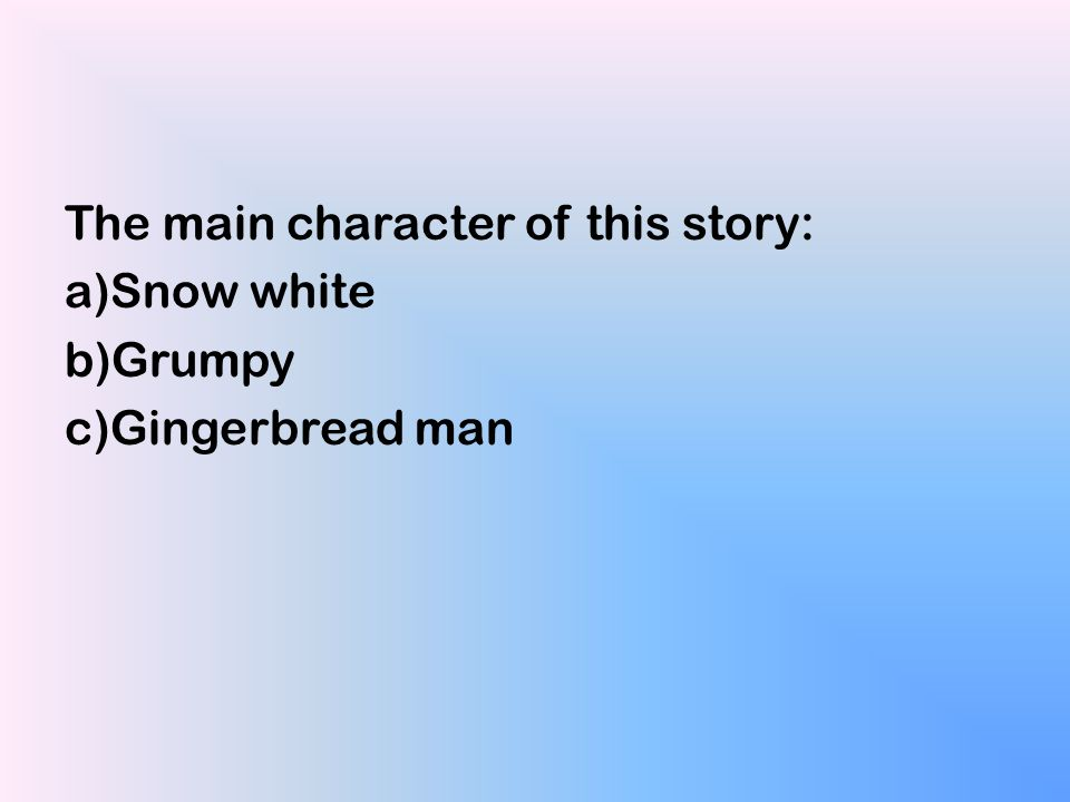 The main character of this story: a)Snow white b)Grumpy c)Gingerbread man